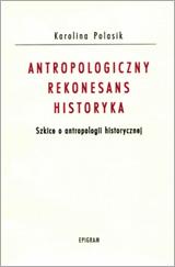 Antropologiczny rekonesans historyka. Szkice z antropologii historycznej