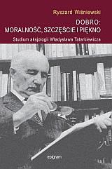 DOBRO: MORALNOŚĆ, SZCZĘŚCIE I PIĘKNO. Studium aksjologii Władysława Tatarkiewicza