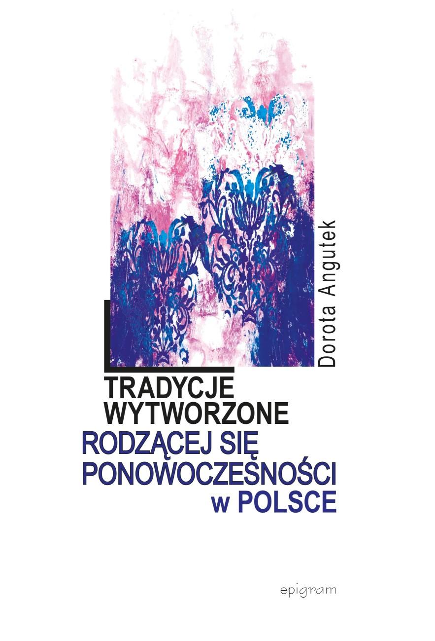 Tradycje wytworzone rodzącej się ponowoczesności w Polsce / Dorota Angutek okładka