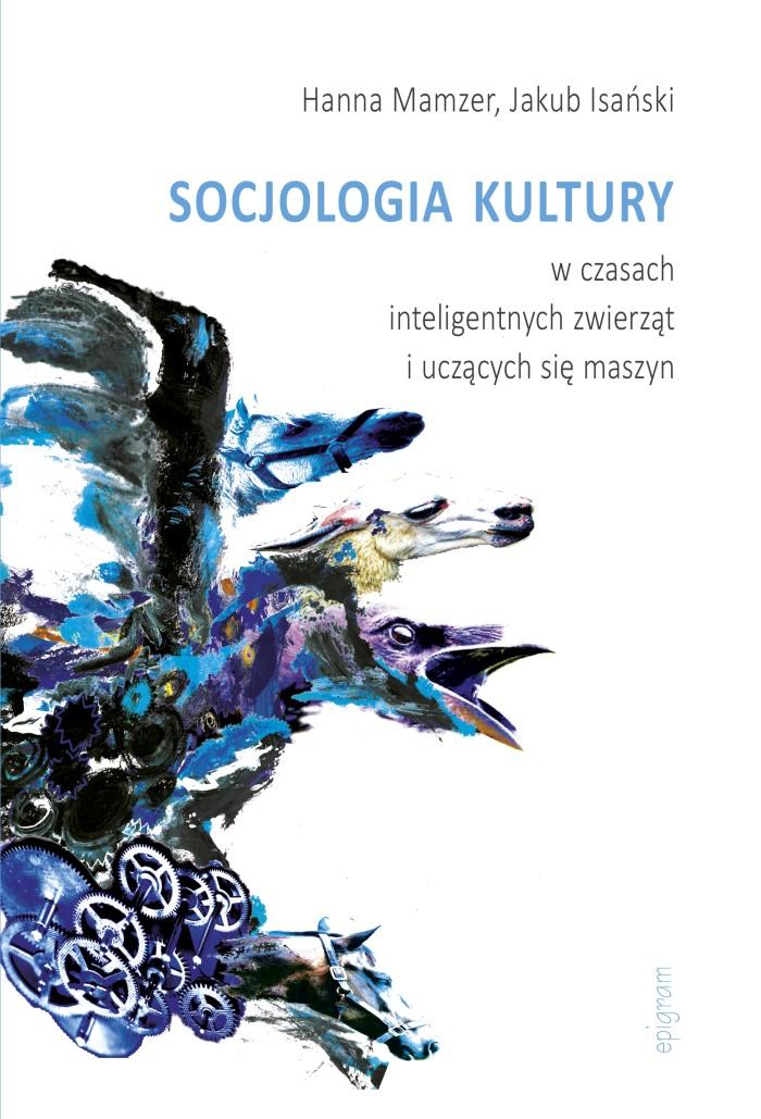 Socjologia kultury w czasach inteligentnych zwierząt i uczących się maszyn / Hanna Mamzer, Jakub Isański okładka