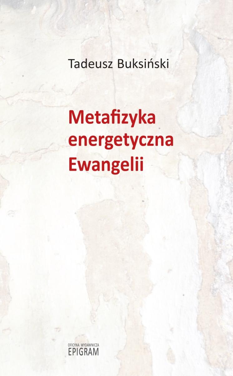 Metafizyka energetyczna Ewangelii / Tadeusz Buksiński okładka